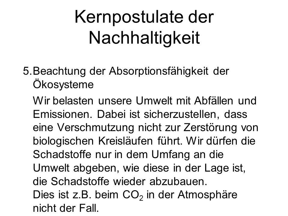 Kernpostulate der Nachhaltigkeit 5.Beachtung der Absorptionsfähigkeit der Ökosysteme Wir belasten unsere Umwelt mit Abfällen und Emissionen. Dabei ist