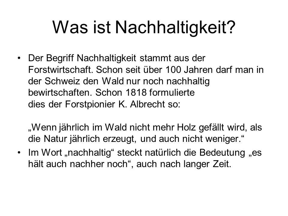 Was ist Nachhaltigkeit? Der Begriff Nachhaltigkeit stammt aus der Forstwirtschaft. Schon seit über 100 Jahren darf man in der Schweiz den Wald nur noc