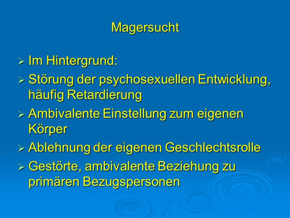 Magersucht Im Hintergrund: Im Hintergrund: Störung der psychosexuellen Entwicklung, häufig Retardierung Störung der psychosexuellen Entwicklung, häufi