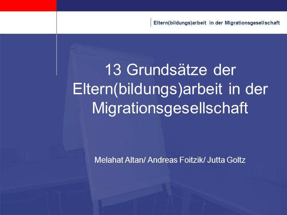 Eltern(bildungs)arbeit in der Migrationsgesellschaft 13 Grundsätze der Eltern(bildungs)arbeit in der Migrationsgesellschaft Melahat Altan/ Andreas Foi