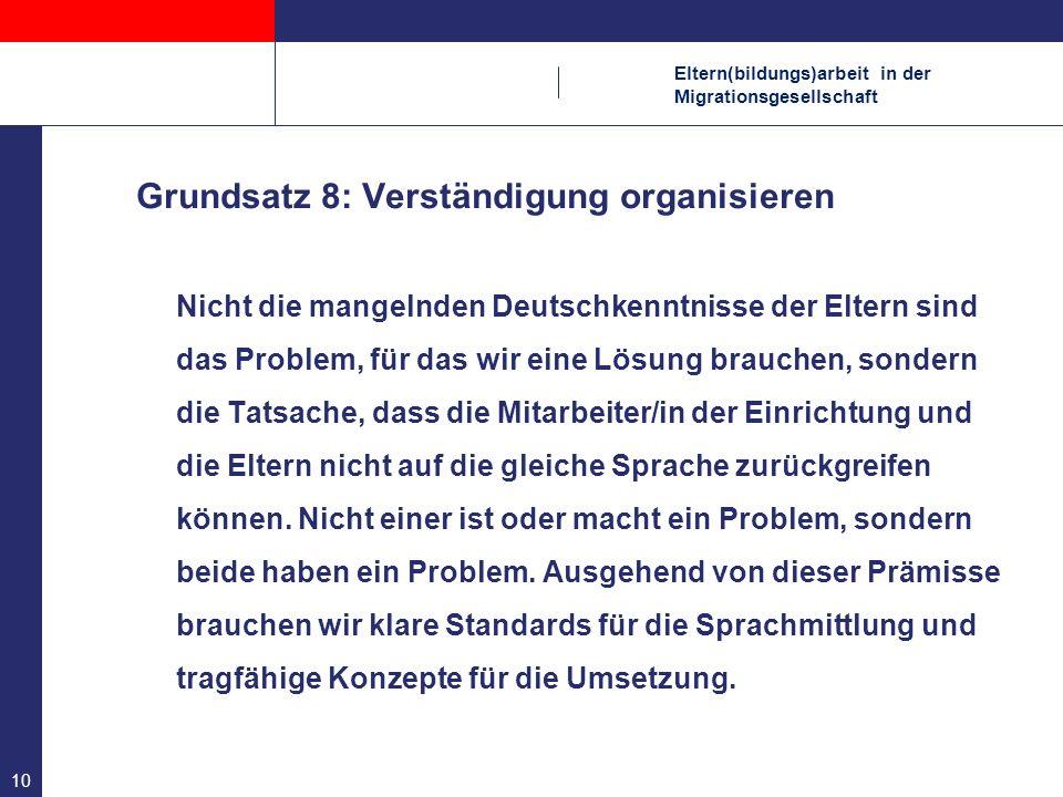 Eltern(bildungs)arbeit in der Migrationsgesellschaft 10 Grundsatz 8: Verständigung organisieren Nicht die mangelnden Deutschkenntnisse der Eltern sind