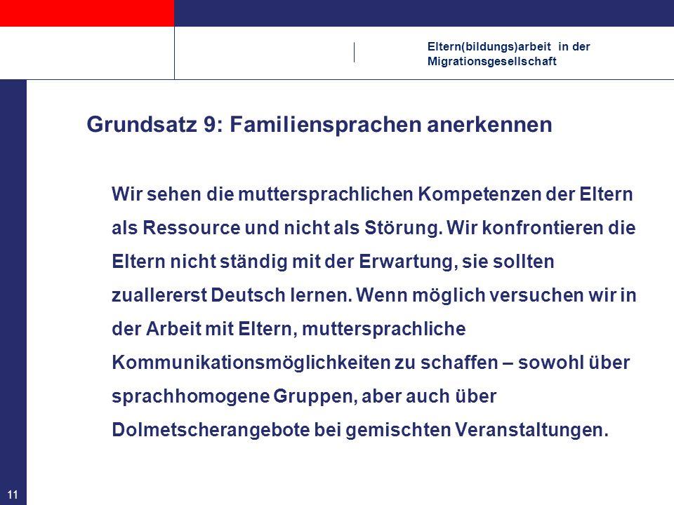 Eltern(bildungs)arbeit in der Migrationsgesellschaft 11 Grundsatz 9: Familiensprachen anerkennen Wir sehen die muttersprachlichen Kompetenzen der Elte