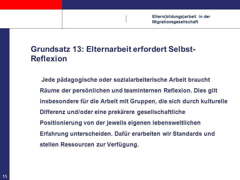 Eltern(bildungs)arbeit in der Migrationsgesellschaft 15 Grundsatz 13: Elternarbeit erfordert Selbst- Reflexion Jede pädagogische oder sozialarbeiteris