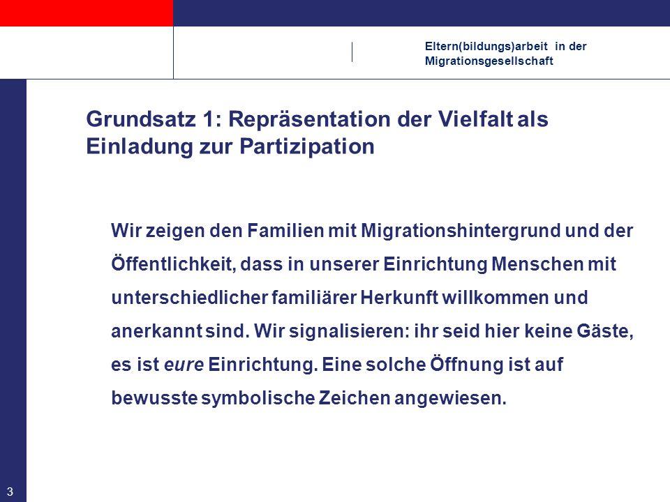 Eltern(bildungs)arbeit in der Migrationsgesellschaft 14 Grundsatz 12: Elternarbeit braucht Zeit Die hier beschriebene Form von Elternarbeit mit den auch individuellen Zugängen ist zeitaufwendig.