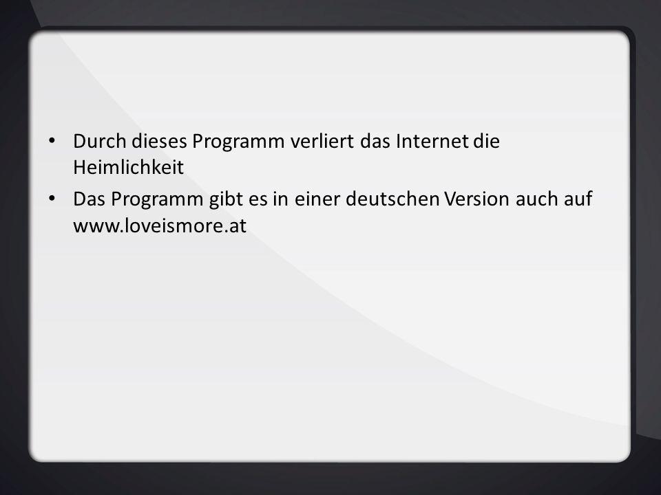 Durch dieses Programm verliert das Internet die Heimlichkeit Das Programm gibt es in einer deutschen Version auch auf www.loveismore.at