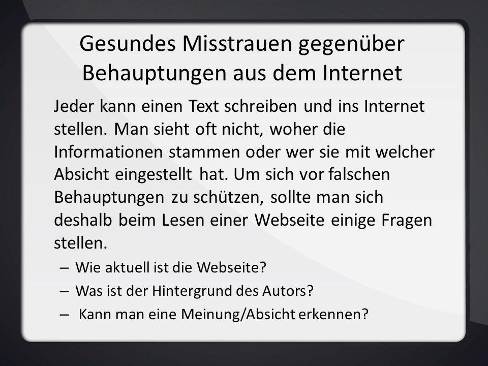 Gesundes Misstrauen gegenüber Behauptungen aus dem Internet Jeder kann einen Text schreiben und ins Internet stellen. Man sieht oft nicht, woher die I