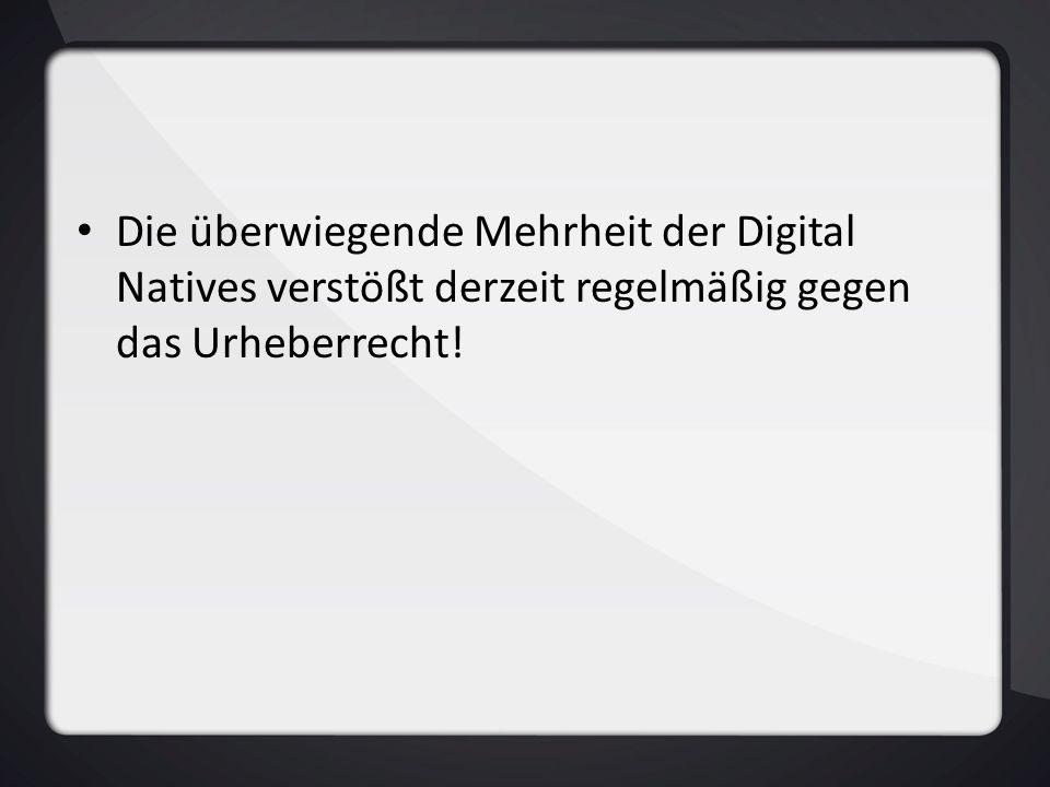 Die überwiegende Mehrheit der Digital Natives verstößt derzeit regelmäßig gegen das Urheberrecht!