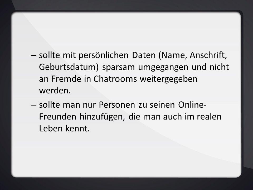 – sollte mit persönlichen Daten (Name, Anschrift, Geburtsdatum) sparsam umgegangen und nicht an Fremde in Chatrooms weitergegeben werden. – sollte man