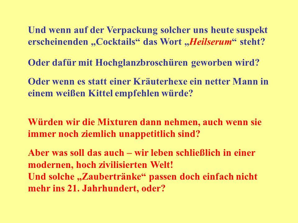 Und wenn auf der Verpackung solcher uns heute suspekt erscheinenden Cocktails das Wort Heilserum steht? Oder dafür mit Hochglanzbroschüren geworben wi