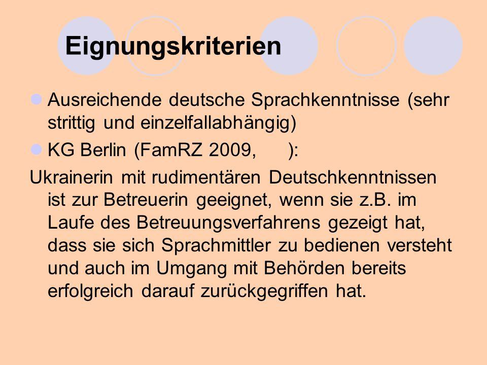 Eignungskriterien Ausreichende deutsche Sprachkenntnisse (sehr strittig und einzelfallabhängig) KG Berlin (FamRZ 2009, ): Ukrainerin mit rudimentären