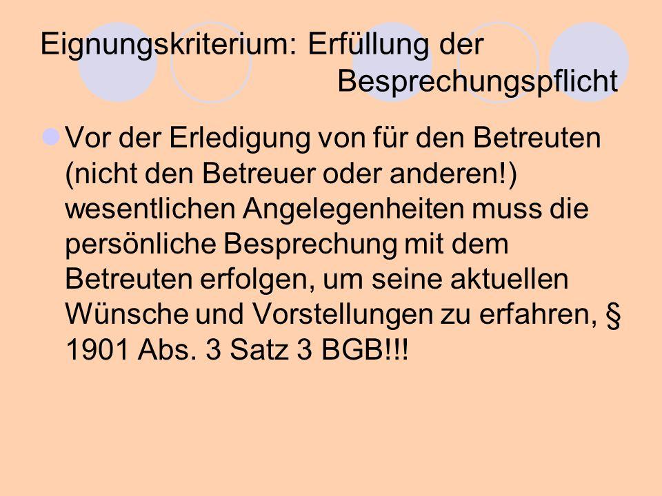 Eignungskriterium: Erfüllung der Besprechungspflicht Vor der Erledigung von für den Betreuten (nicht den Betreuer oder anderen!) wesentlichen Angelegenheiten muss die persönliche Besprechung mit dem Betreuten erfolgen, um seine aktuellen Wünsche und Vorstellungen zu erfahren, § 1901 Abs.