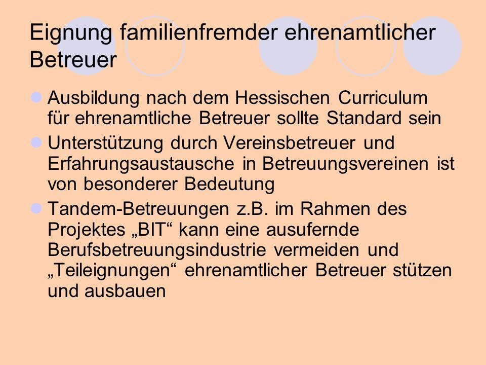 Eignung familienfremder ehrenamtlicher Betreuer Ausbildung nach dem Hessischen Curriculum für ehrenamtliche Betreuer sollte Standard sein Unterstützung durch Vereinsbetreuer und Erfahrungsaustausche in Betreuungsvereinen ist von besonderer Bedeutung Tandem-Betreuungen z.B.