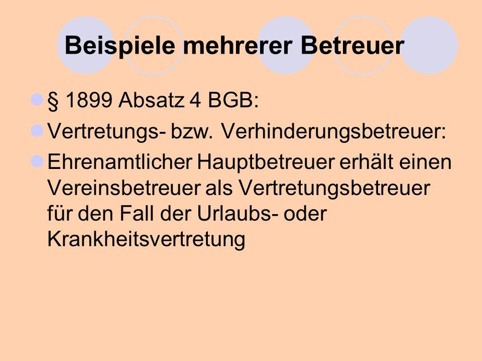 Beispiele mehrerer Betreuer § 1899 Absatz 4 BGB: Vertretungs- bzw. Verhinderungsbetreuer: Ehrenamtlicher Hauptbetreuer erhält einen Vereinsbetreuer al