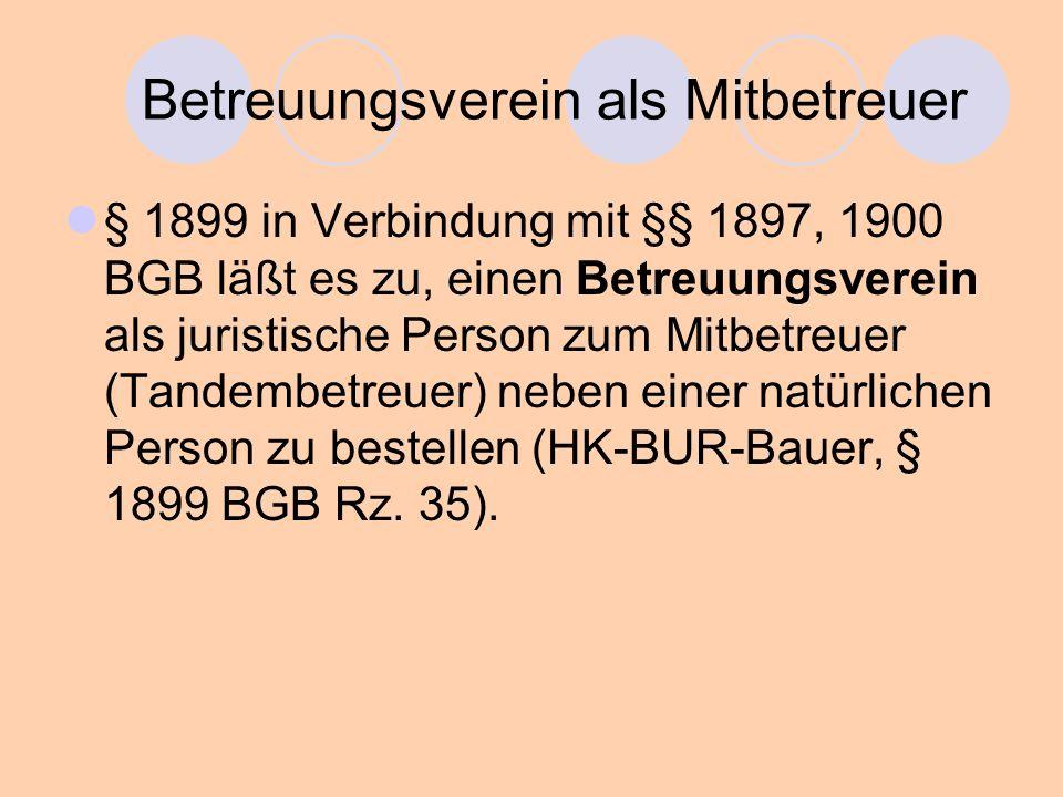 Betreuungsverein als Mitbetreuer § 1899 in Verbindung mit §§ 1897, 1900 BGB läßt es zu, einen Betreuungsverein als juristische Person zum Mitbetreuer (Tandembetreuer) neben einer natürlichen Person zu bestellen (HK-BUR-Bauer, § 1899 BGB Rz.