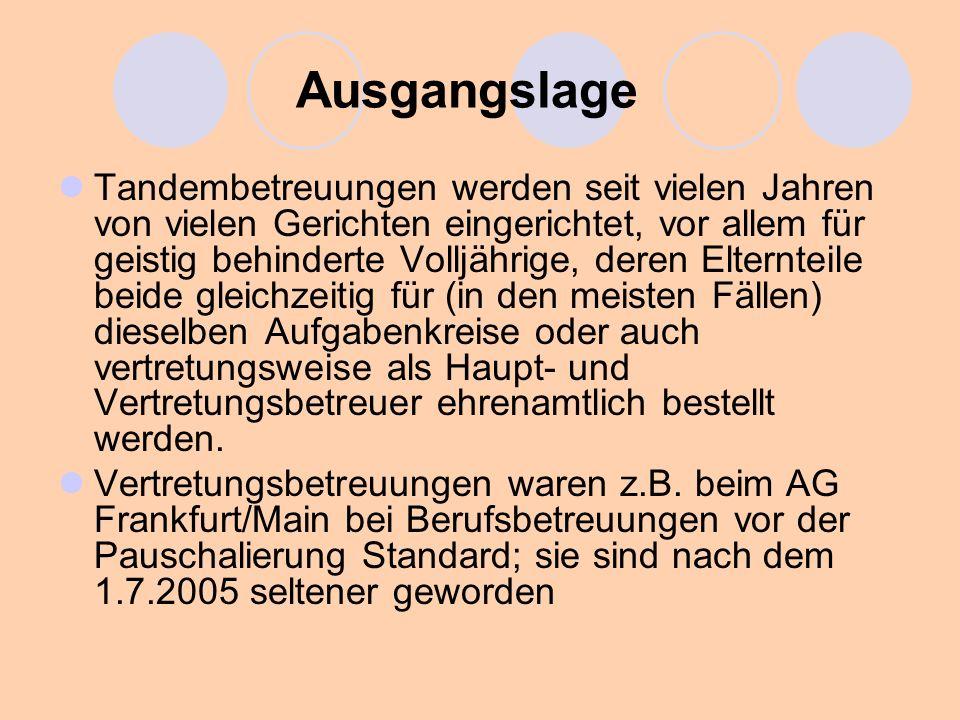 Ausgangslage Vertretungsbetreuungen sind beim AG Frankfurt/Main auch für ehrenamtliche Betreuer bestellt worden, die sich in Zeiten von Urlaub oder sonstiger Verhinderung durch als Vertretungsbetreuer bestellte Vereinsbetreuer vertreten ließen Tandembetreuungen sind von einigen Gerichten auch als Tandem von Ehrenamtler und Berufsbetreuer angeordnet worden, meist wohl für unterschiedliche Aufgabenkreise; Berufsbetreuer für Aufgabenkreise, mit denen die Ehrenamtler zunächst jedenfalls überfordert waren, z.B.