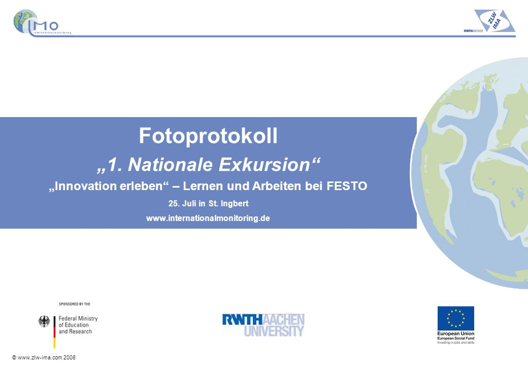 © www.zlw-ima.com 2008 Fotoprotokoll 1. Nationale Exkursion Innovation erleben – Lernen und Arbeiten bei FESTO 25. Juli in St. Ingbert www.internation