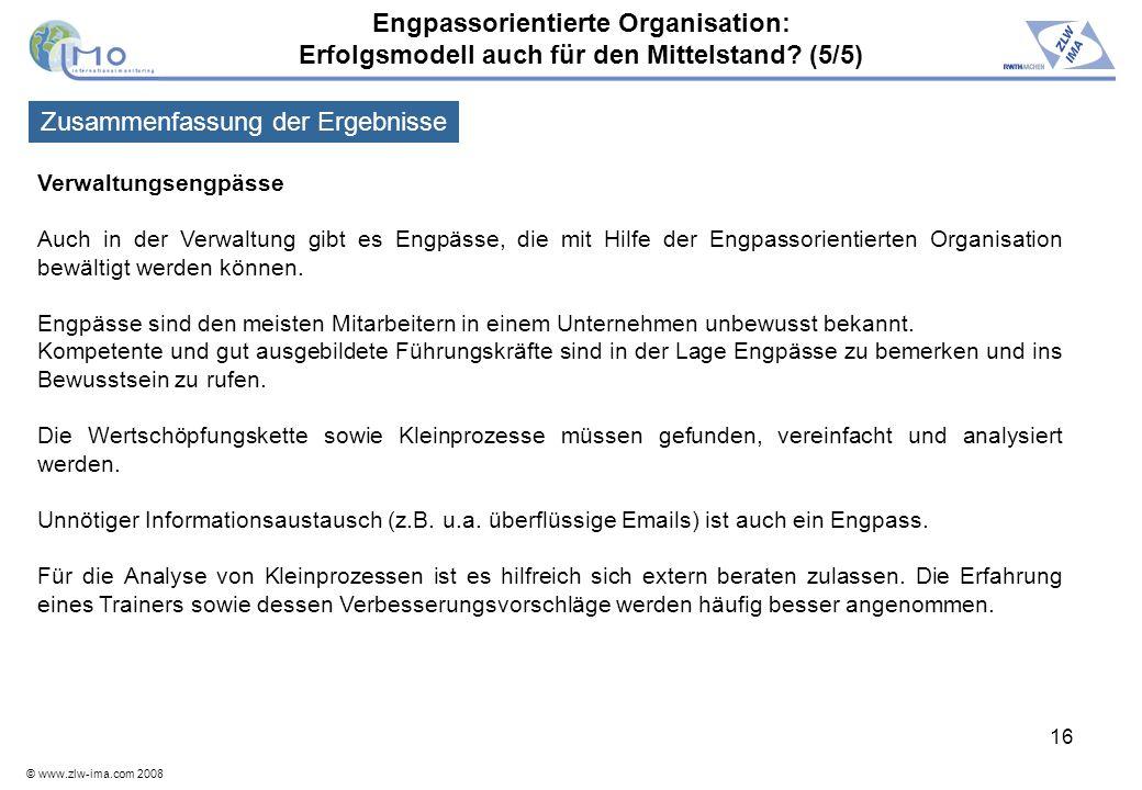 © www.zlw-ima.com 2008 16 Verwaltungsengpässe Auch in der Verwaltung gibt es Engpässe, die mit Hilfe der Engpassorientierten Organisation bewältigt we