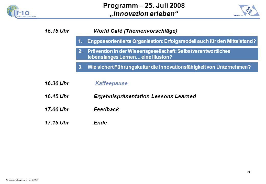 © www.zlw-ima.com 2008 5 Programm – 25. Juli 2008 Innovation erleben 15.15 UhrWorld Café (Themenvorschläge) 16.30 Uhr Kaffeepause 16.45 UhrErgebnisprä