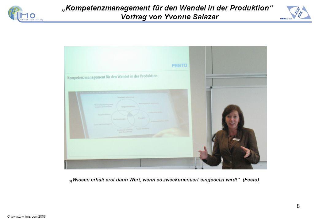 © www.zlw-ima.com 2008 8 Kompetenzmanagement für den Wandel in der Produktion Vortrag von Yvonne Salazar Wissen erhält erst dann Wert, wenn es zweckor