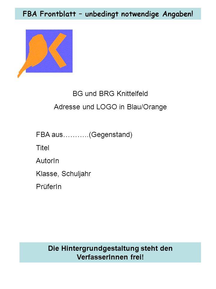 BG und BRG Knittelfeld Adresse und LOGO in Blau/Orange FBA aus………..(Gegenstand) Titel AutorIn Klasse, Schuljahr PrüferIn FBA Frontblatt – unbedingt notwendige Angaben.