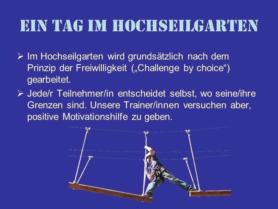 Ein Tag im Hochseilgarten Im Hochseilgarten wird grundsätzlich nach dem Prinzip der Freiwilligkeit (Challenge by choice) gearbeitet. Jede/r Teilnehmer