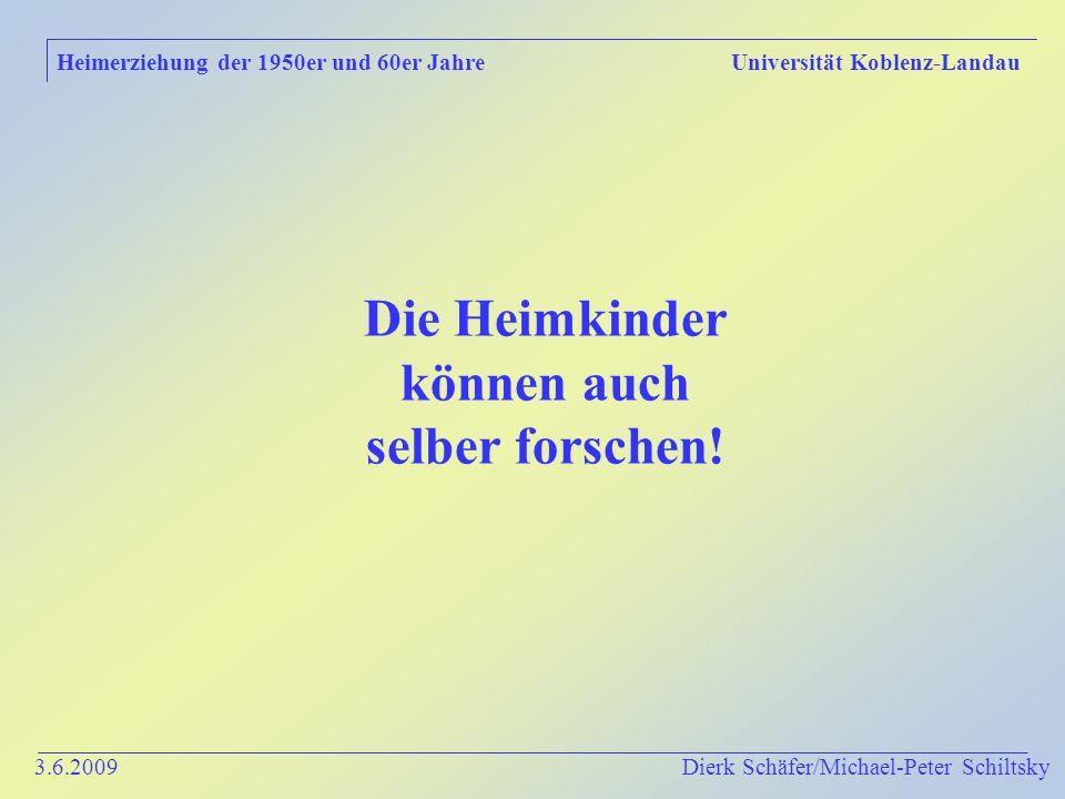 3.6.2009 Dierk Schäfer/Michael-Peter Schiltsky Heimerziehung der 1950er und 60er Jahre Universität Koblenz-Landau Die Heimkinder können auch selber forschen!