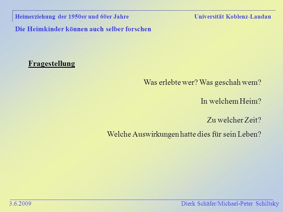 3.6.2009 Dierk Schäfer/Michael-Peter Schiltsky Heimerziehung der 1950er und 60er Jahre Universität Koblenz-Landau Die Heimkinder können auch selber forschen Fragestellung Was erlebte wer.