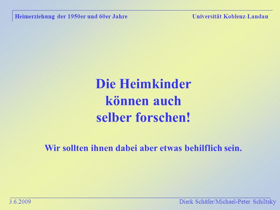 3.6.2009 Dierk Schäfer/Michael-Peter Schiltsky Heimerziehung der 1950er und 60er Jahre Universität Koblenz-Landau Die Heimkinder können auch selber forschen.
