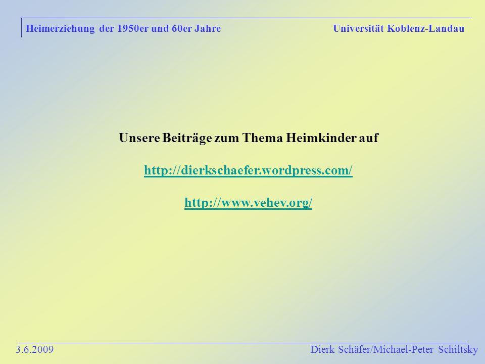 3.6.2009 Dierk Schäfer/Michael-Peter Schiltsky Heimerziehung der 1950er und 60er Jahre Universität Koblenz-Landau Unsere Beiträge zum Thema Heimkinder auf http://dierkschaefer.wordpress.com/ http://www.vehev.org/