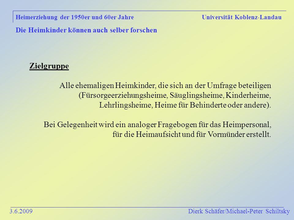 3.6.2009 Dierk Schäfer/Michael-Peter Schiltsky Heimerziehung der 1950er und 60er Jahre Universität Koblenz-Landau Die Heimkinder können auch selber forschen Zielgruppe Alle ehemaligen Heimkinder, die sich an der Umfrage beteiligen (Fürsorgeerziehungsheime, Säuglingsheime, Kinderheime, Lehrlingsheime, Heime für Behinderte oder andere).