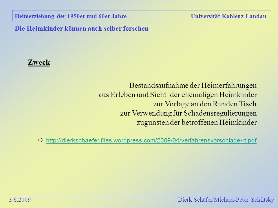 3.6.2009 Dierk Schäfer/Michael-Peter Schiltsky Heimerziehung der 1950er und 60er Jahre Universität Koblenz-Landau Die Heimkinder können auch selber forschen Zweck Bestandsaufnahme der Heimerfahrungen aus Erleben und Sicht der ehemaligen Heimkinder zur Vorlage an den Runden Tisch zur Verwendung für Schadensregulierungen zugunsten der betroffenen Heimkinder http://dierkschaefer.files.wordpress.com/2009/04/verfahrensvorschlage-rt.pdf