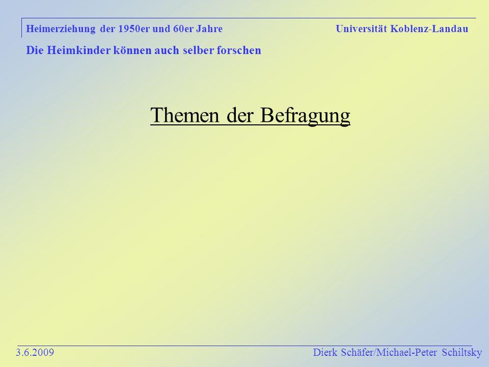 3.6.2009 Dierk Schäfer/Michael-Peter Schiltsky Heimerziehung der 1950er und 60er Jahre Universität Koblenz-Landau Die Heimkinder können auch selber forschen Themen der Befragung