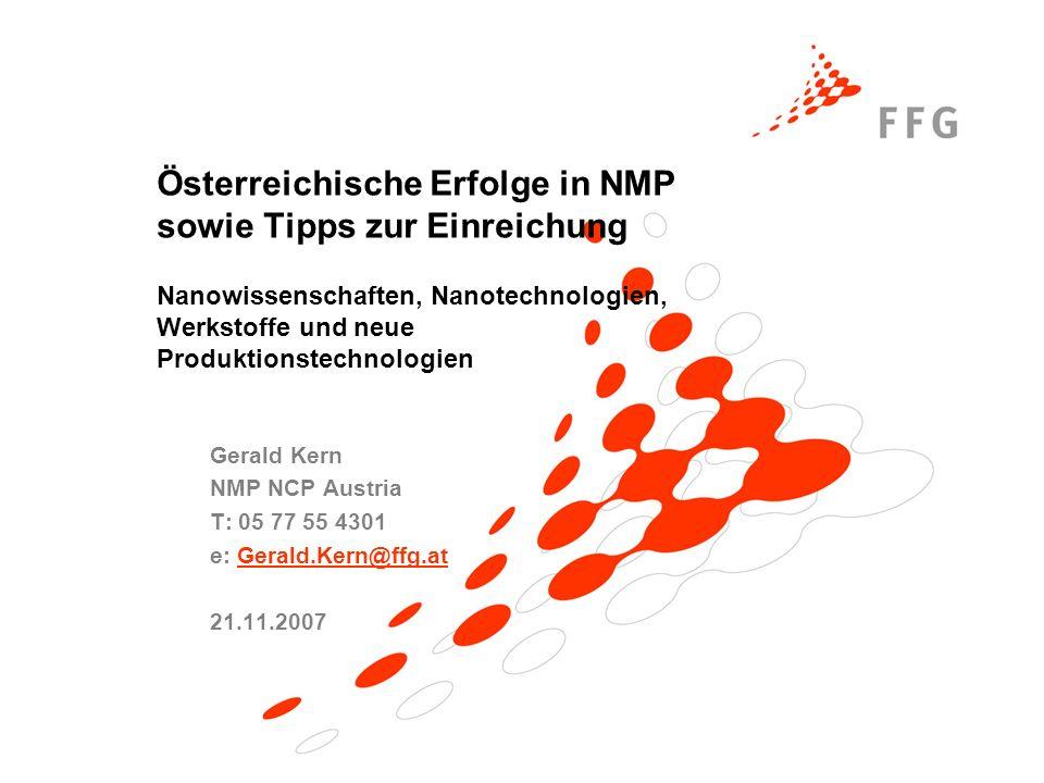 Österreichische Erfolge in NMP sowie Tipps zur Einreichung Nanowissenschaften, Nanotechnologien, Werkstoffe und neue Produktionstechnologien Gerald Kern NMP NCP Austria T: 05 77 55 4301 e: Gerald.Kern@ffg.atGerald.Kern@ffg.at 21.11.2007