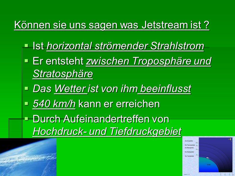 Können sie uns sagen was Jetstream ist ? Ist horizontal strömender Strahlstrom Ist horizontal strömender Strahlstrom Er entsteht zwischen Troposphäre