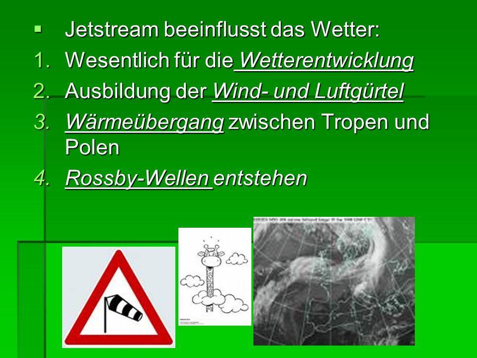 Jetstream beeinflusst das Wetter: Jetstream beeinflusst das Wetter: 1.Wesentlich für die Wetterentwicklung 2.Ausbildung der Wind- und Luftgürtel 3.Wär