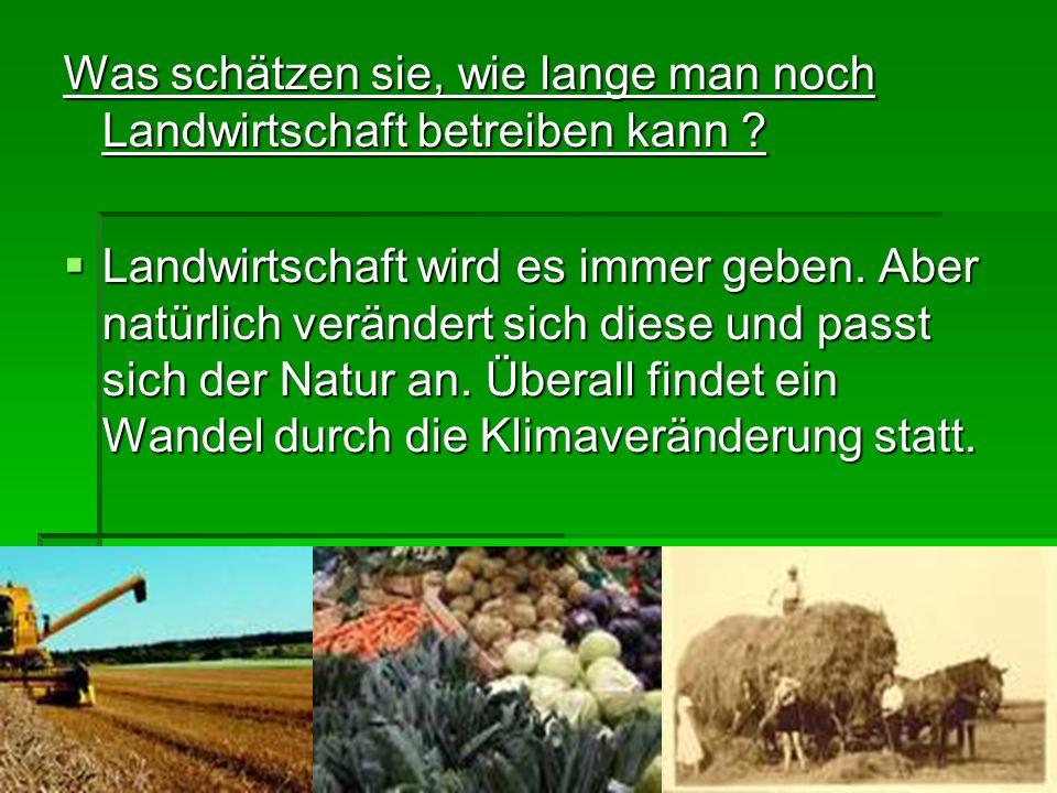 Was schätzen sie, wie lange man noch Landwirtschaft betreiben kann ? Landwirtschaft wird es immer geben. Aber natürlich verändert sich diese und passt