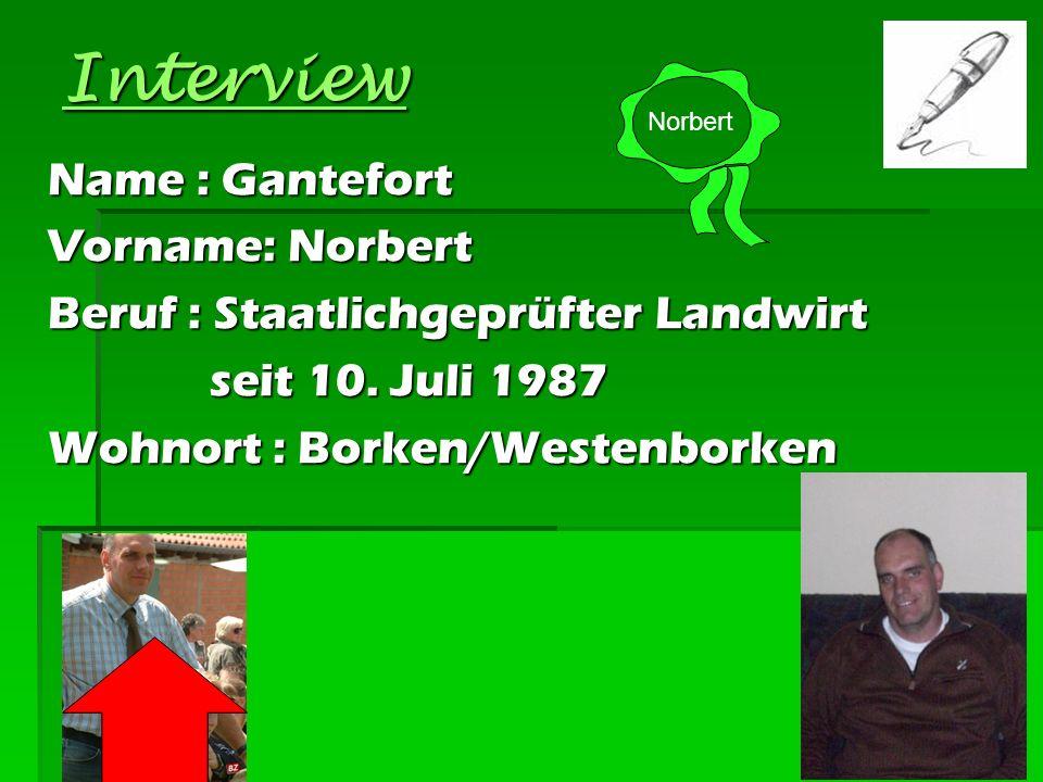 Interview Name : Gantefort Vorname: Norbert Beruf : Staatlichgeprüfter Landwirt seit 10. Juli 1987 seit 10. Juli 1987 Wohnort : Borken/Westenborken No