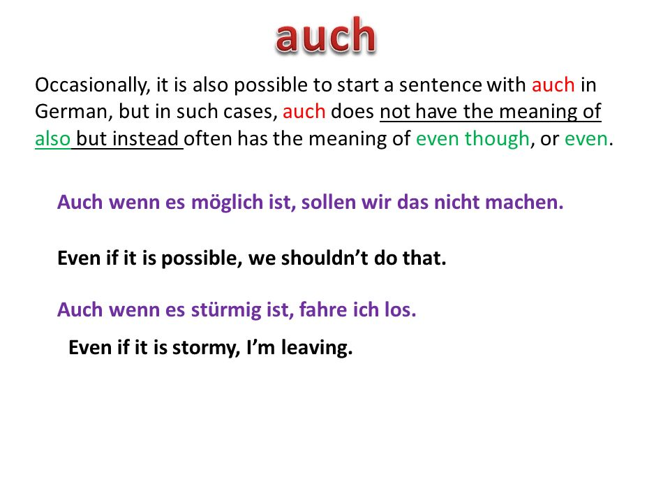 Occasionally, it is also possible to start a sentence with auch in German, but in such cases, auch does not have the meaning of also but instead often has the meaning of even though, or even.