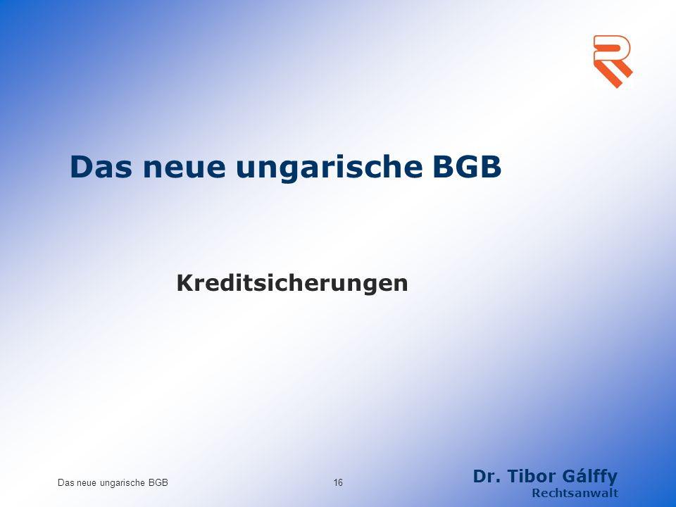 Kreditsicherungen Das neue ungarische BGB16 Dr. Tibor Gálffy Rechtsanwalt Das neue ungarische BGB