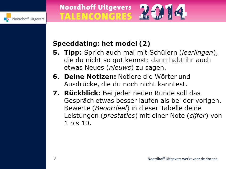 8 Speeddating: het model (2) 5.Tipp: Sprich auch mal mit Schülern (leerlingen), die du nicht so gut kennst: dann habt ihr auch etwas Neues (nieuws) zu sagen.