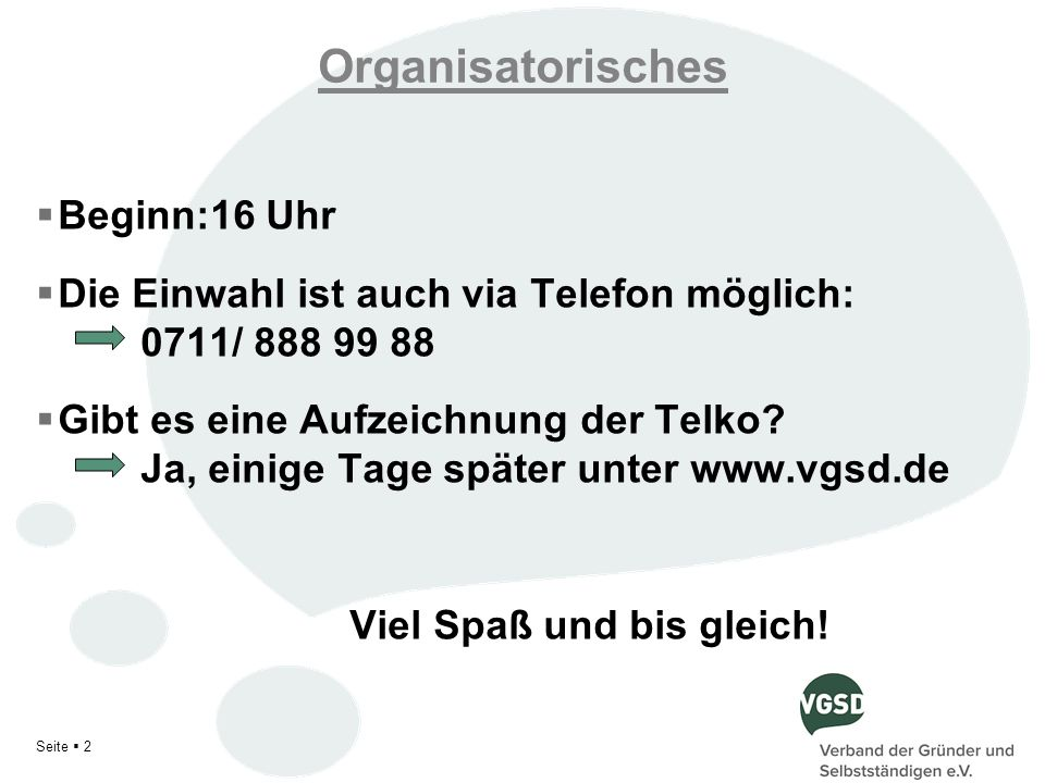 Organisatorisches Beginn:16 Uhr Die Einwahl ist auch via Telefon möglich: 0711/ 888 99 88 Gibt es eine Aufzeichnung der Telko? Ja, einige Tage später