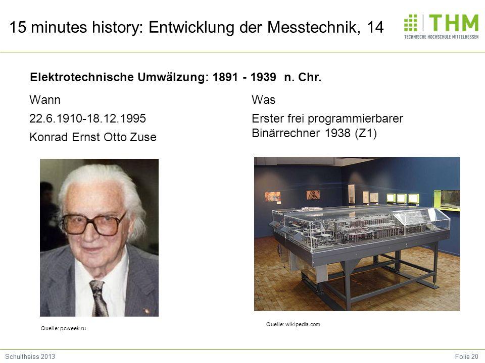 Folie 20Schultheiss 2013 15 minutes history: Entwicklung der Messtechnik, 14 Wann 22.6.1910-18.12.1995 Konrad Ernst Otto Zuse Was Erster frei programmierbarer Binärrechner 1938 (Z1) Elektrotechnische Umwälzung: 1891 - 1939 n.