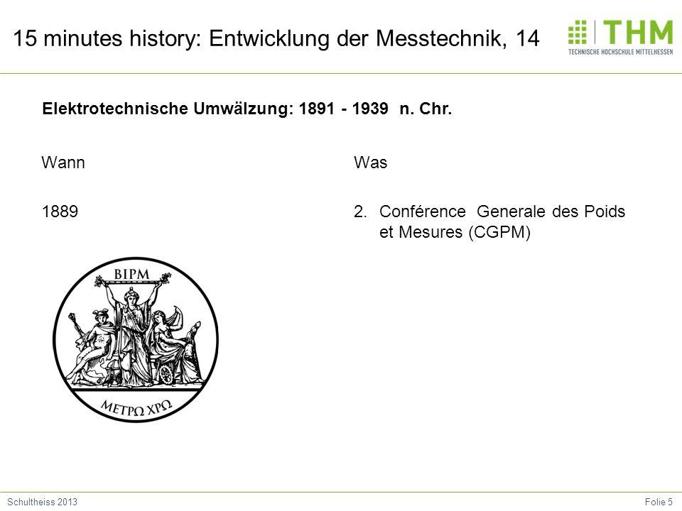 Folie 5Schultheiss 2013 15 minutes history: Entwicklung der Messtechnik, 14 Wann 1889 Was 2.Conférence Generale des Poids et Mesures (CGPM) Elektrotechnische Umwälzung: 1891 - 1939 n.