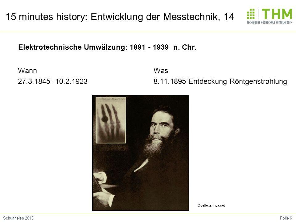 Folie 6Schultheiss 2013 15 minutes history: Entwicklung der Messtechnik, 14 Wann 27.3.1845- 10.2.1923 Was 8.11.1895 Entdeckung Röntgenstrahlung Quelle:taringa.net Elektrotechnische Umwälzung: 1891 - 1939 n.