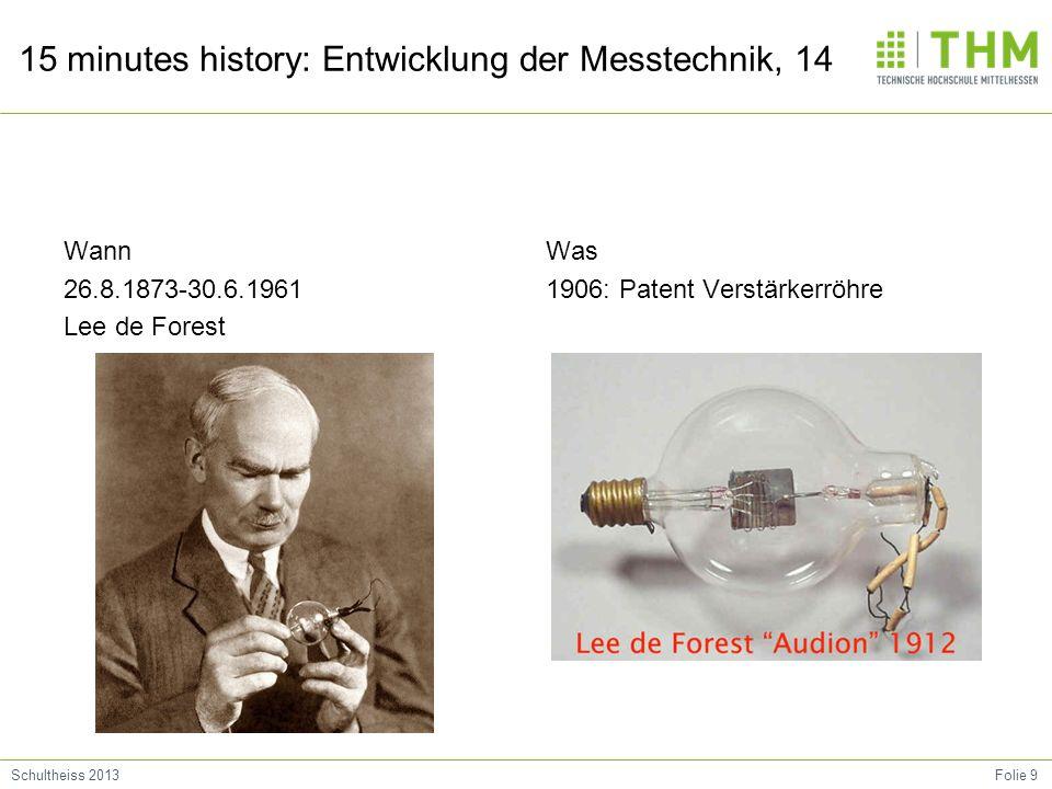 Folie 9Schultheiss 2013 15 minutes history: Entwicklung der Messtechnik, 14 Wann 26.8.1873-30.6.1961 Lee de Forest Was 1906: Patent Verstärkerröhre