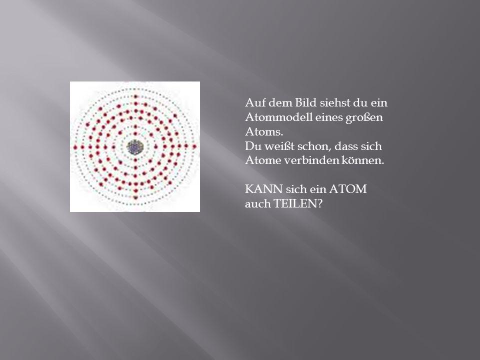 Auf dem Bild siehst du ein Atommodell eines großen Atoms. Du weißt schon, dass sich Atome verbinden können. KANN sich ein ATOM auch TEILEN?