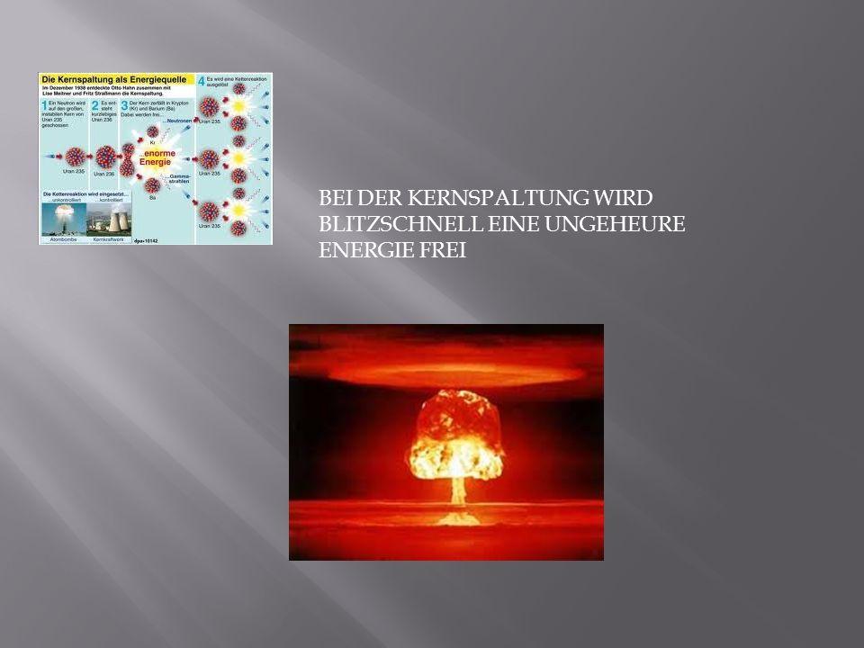 BEI DER KERNSPALTUNG WIRD BLITZSCHNELL EINE UNGEHEURE ENERGIE FREI