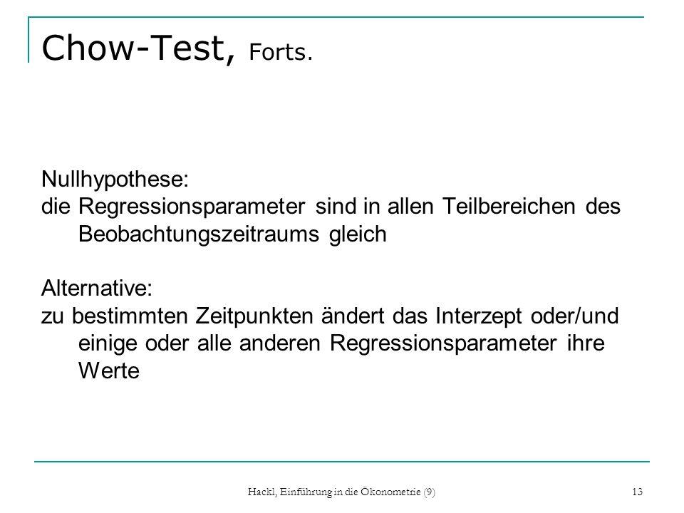 Hackl, Einführung in die Ökonometrie (9) 13 Chow-Test, Forts. Nullhypothese: die Regressionsparameter sind in allen Teilbereichen des Beobachtungszeit