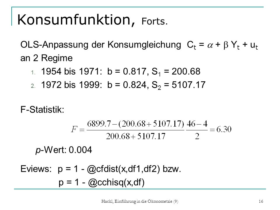 Hackl, Einführung in die Ökonometrie (9) 16 Konsumfunktion, Forts. OLS-Anpassung der Konsumgleichung C t = + Y t + u t an 2 Regime 1. 1954 bis 1971: b