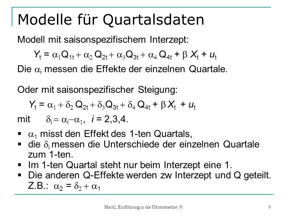 Hackl, Einführung in die Ökonometrie (9) 9 Modelle für Quartalsdaten Modell mit saisonspezifischem Interzept: Y t = Q 1t Q 2t Q 3t Q 4t + X t + u t Di